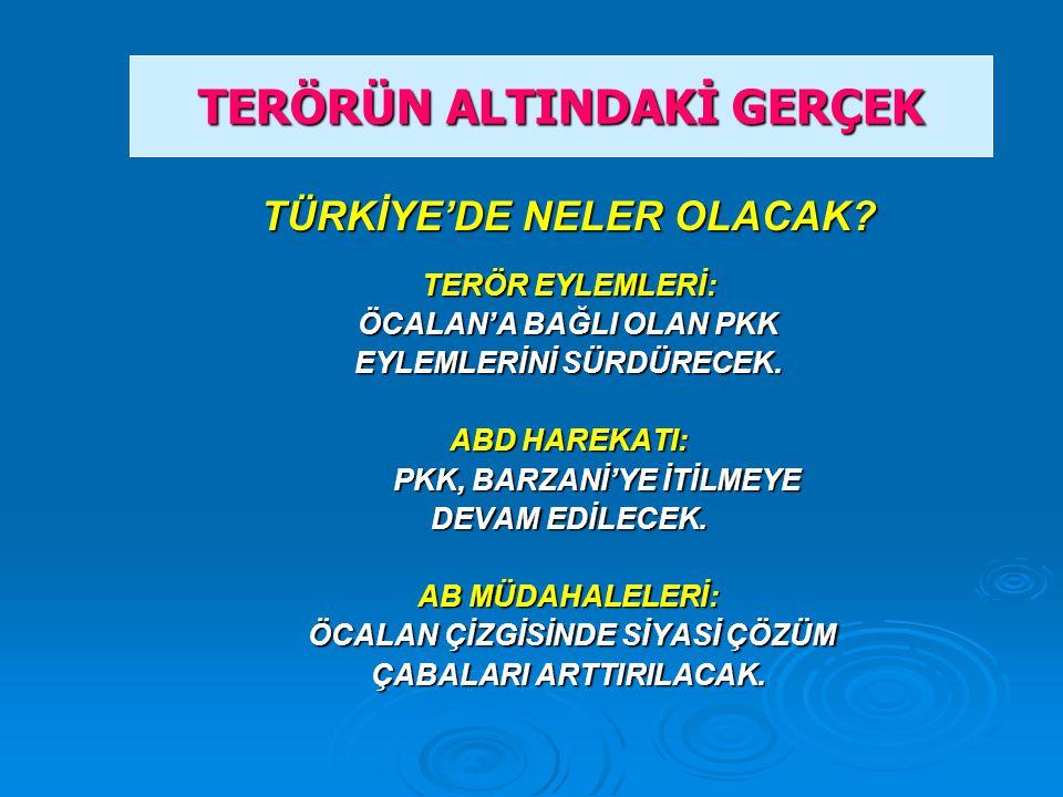 TÜRKİYE'DE NELER OLACAK. TERÖR EYLEMLERİ: ÖCALAN'A BAĞLI OLAN PKK EYLEMLERİNİ SÜRDÜRECEK.