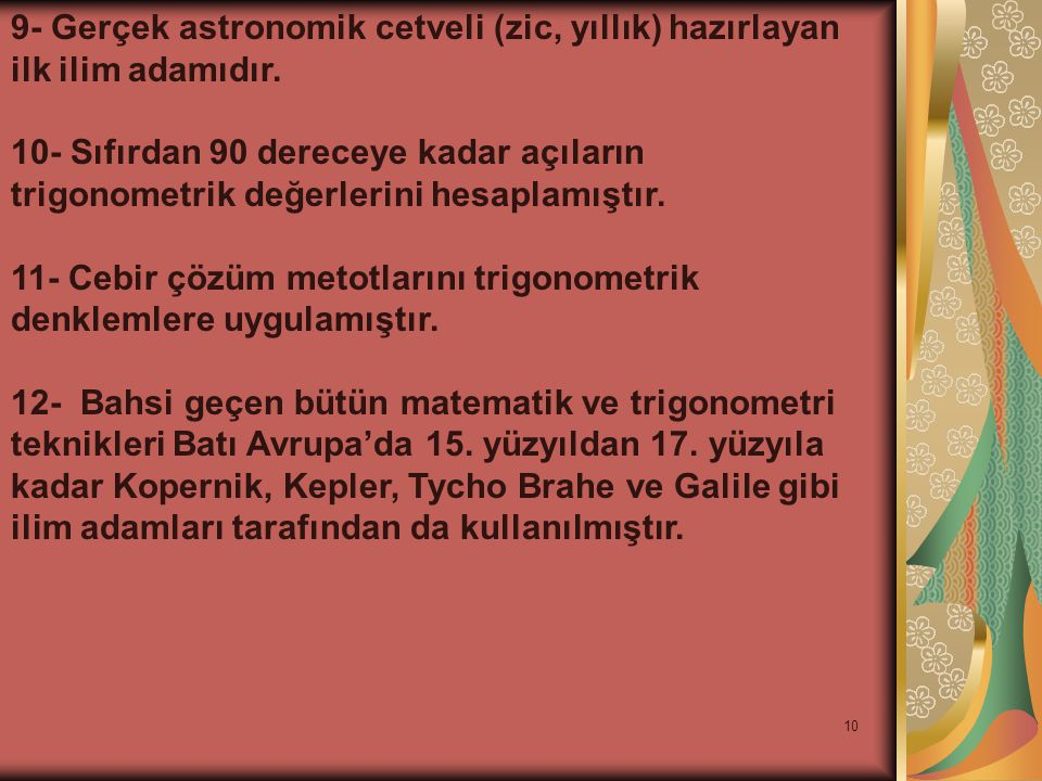10 9- Gerçek astronomik cetveli (zic, yıllık) hazırlayan ilk ilim adamıdır. 10- Sıfırdan 90 dereceye kadar açıların trigonometrik değerlerini hesaplam