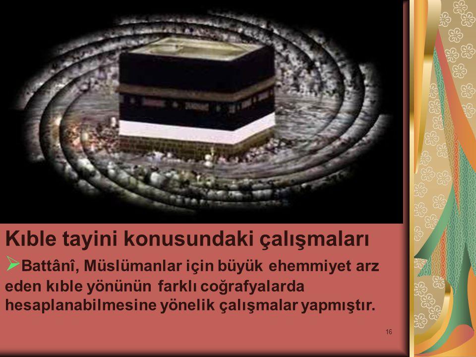 16 Kıble tayini konusundaki çalışmaları  Battânî, Müslümanlar için büyük ehemmiyet arz eden kıble yönünün farklı coğrafyalarda hesaplanabilmesine yönelik çalışmalar yapmıştır.