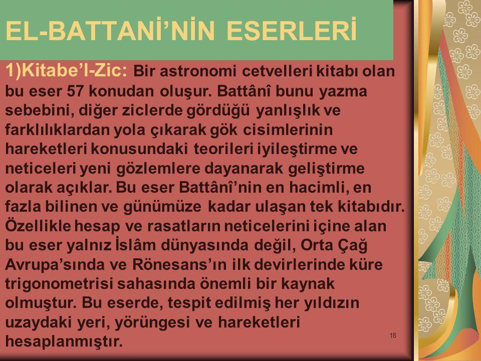 18 EL-BATTANİ'NİN ESERLERİ 1)Kitabe'l-Zic: Bir astronomi cetvelleri kitabı olan bu eser 57 konudan oluşur. Battânî bunu yazma sebebini, diğer ziclerde
