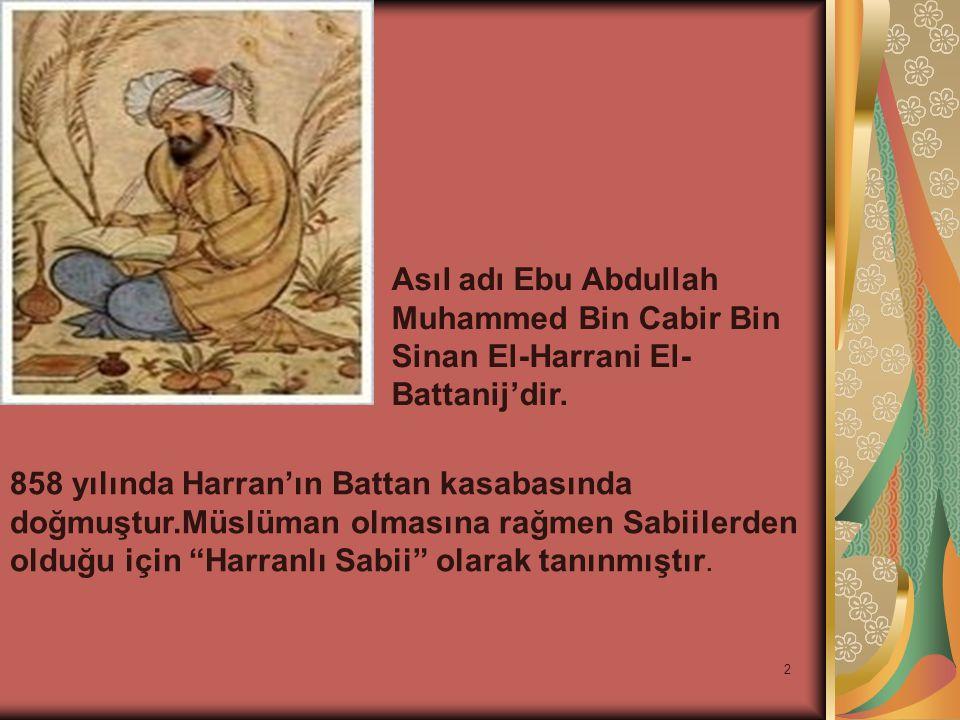 2 Asıl adı Ebu Abdullah Muhammed Bin Cabir Bin Sinan El-Harrani El- Battanij'dir. 858 yılında Harran'ın Battan kasabasında doğmuştur.Müslüman olmasına