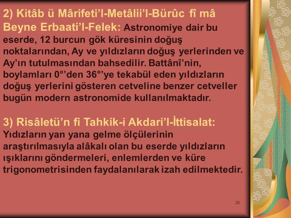 20 2) Kitâb ü Mârifeti'l-Metâlii'l-Bürûc fî mâ Beyne Erbaati'l-Felek: Astronomiye dair bu eserde, 12 burcun gök küresinin doğuş noktalarından, Ay ve yıldızların doğuş yerlerinden ve Ay'ın tutulmasından bahsedilir.