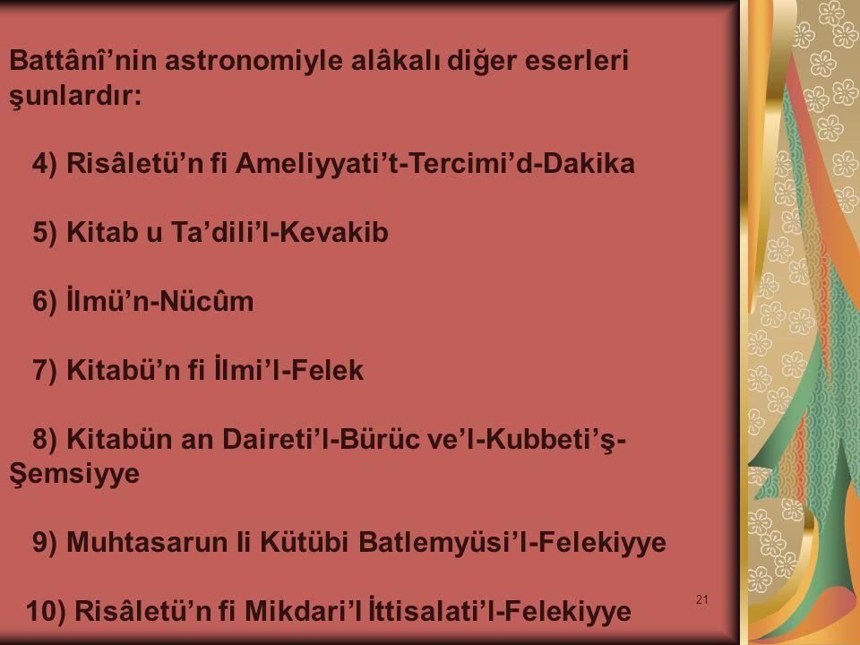 21 Battânî'nin astronomiyle alâkalı diğer eserleri şunlardır: 4) Risâletü'n fi Ameliyyati't-Tercimi'd-Dakika 5) Kitab u Ta'dili'l-Kevakib 6) İlmü'n-Nü