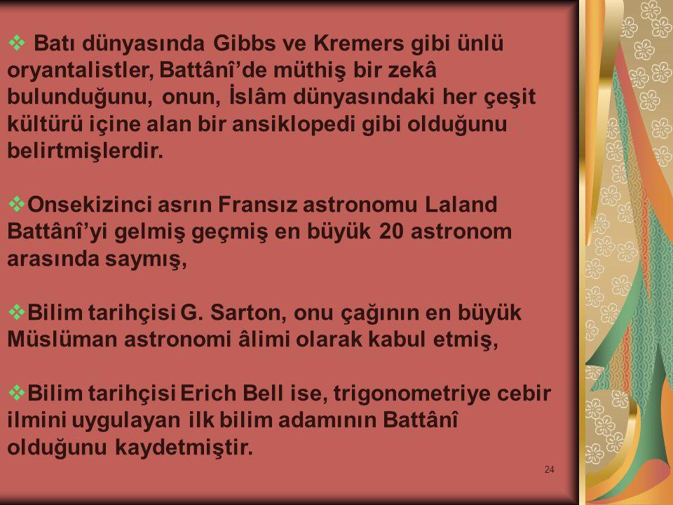 24  Batı dünyasında Gibbs ve Kremers gibi ünlü oryantalistler, Battânî'de müthiş bir zekâ bulunduğunu, onun, İslâm dünyasındaki her çeşit kültürü içi