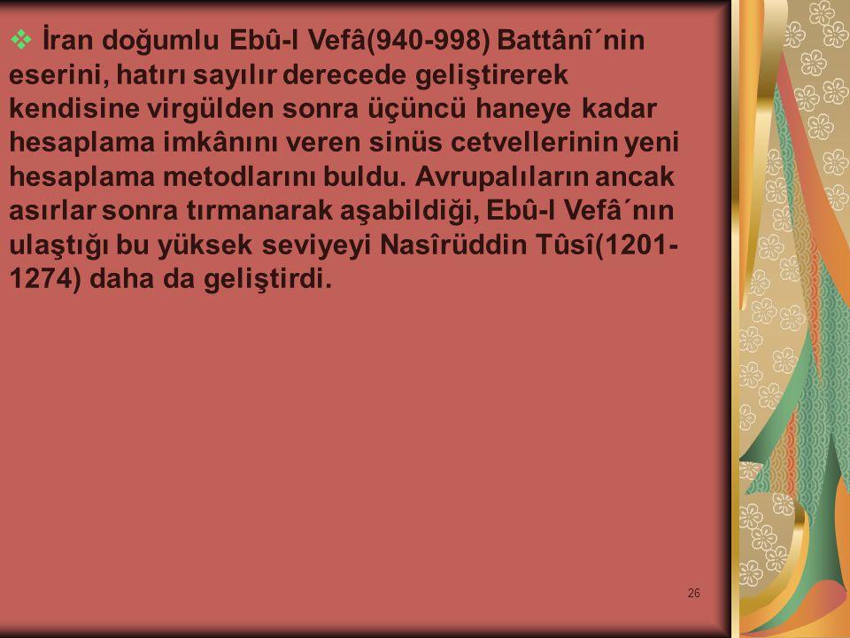 26  İran doğumlu Ebû-l Vefâ(940-998) Battânî´nin eserini, hatırı sayılır derecede geliştirerek kendisine virgülden sonra üçüncü haneye kadar hesaplama imkânını veren sinüs cetvellerinin yeni hesaplama metodlarını buldu.