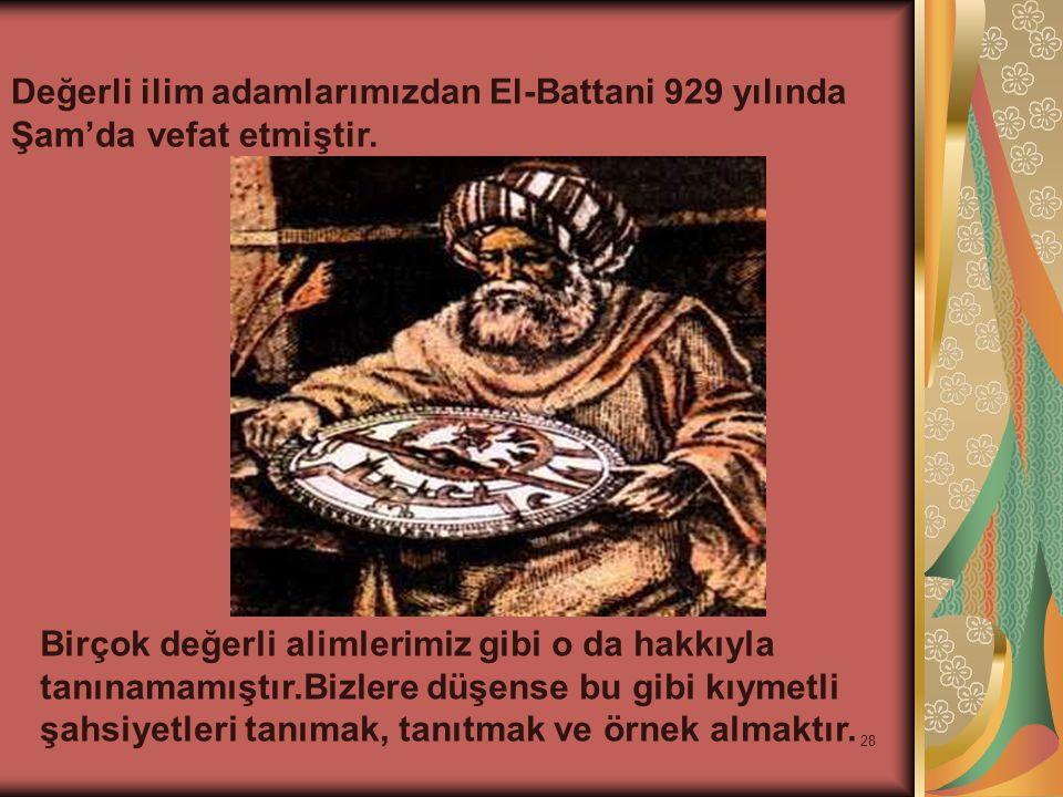 28 Değerli ilim adamlarımızdan El-Battani 929 yılında Şam'da vefat etmiştir. Birçok değerli alimlerimiz gibi o da hakkıyla tanınamamıştır.Bizlere düşe