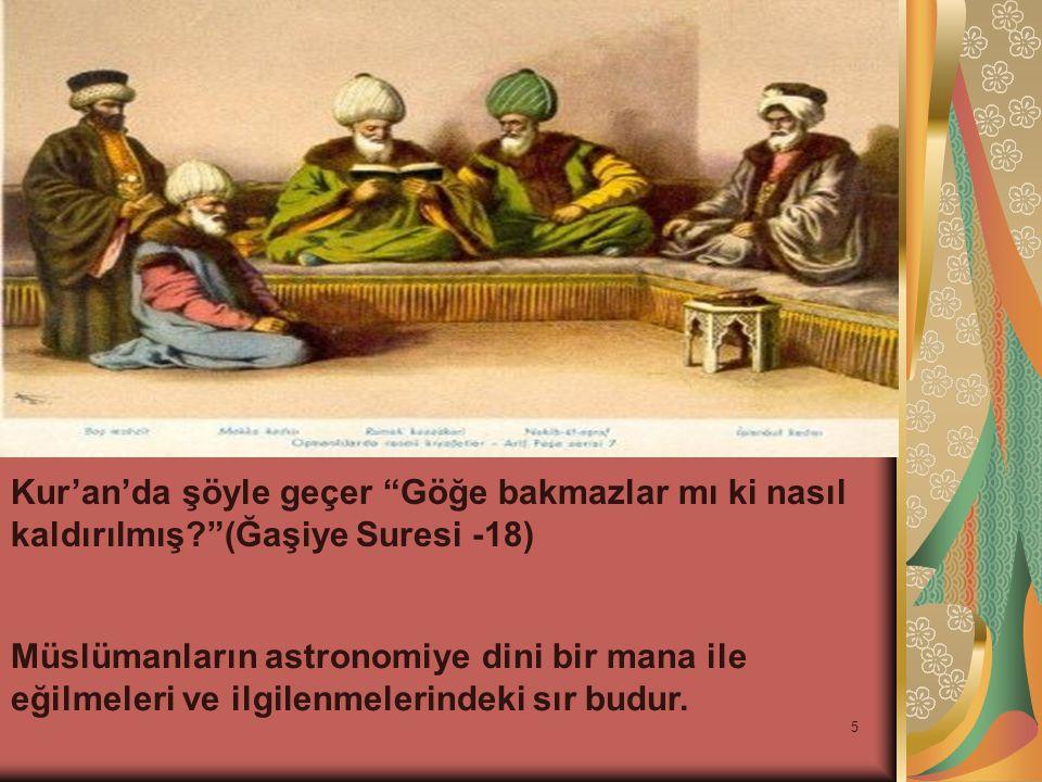 """5 Kur'an'da şöyle geçer """"Göğe bakmazlar mı ki nasıl kaldırılmış?""""(Ğaşiye Suresi -18) Müslümanların astronomiye dini bir mana ile eğilmeleri ve ilgilen"""