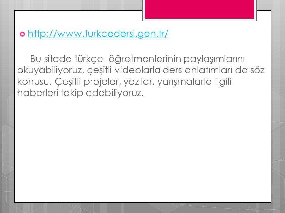  http://www.turkcedersi.gen.tr/ http://www.turkcedersi.gen.tr/ Bu sitede türkçe öğretmenlerinin paylaşımlarını okuyabiliyoruz, çeşitli videolarla der