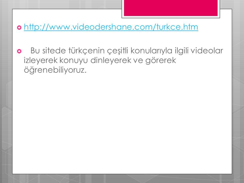  http://www.videodershane.com/turkce.htm http://www.videodershane.com/turkce.htm  Bu sitede türkçenin çeşitli konularıyla ilgili videolar izleyerek konuyu dinleyerek ve görerek öğrenebiliyoruz.