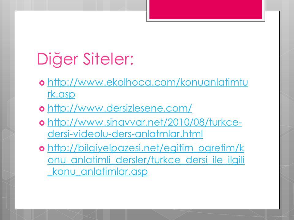 Diğer Siteler:  http://www.ekolhoca.com/konuanlatimtu rk.asp http://www.ekolhoca.com/konuanlatimtu rk.asp  http://www.dersizlesene.com/ http://www.dersizlesene.com/  http://www.sinavvar.net/2010/08/turkce- dersi-videolu-ders-anlatmlar.html http://www.sinavvar.net/2010/08/turkce- dersi-videolu-ders-anlatmlar.html  http://bilgiyelpazesi.net/egitim_ogretim/k onu_anlatimli_dersler/turkce_dersi_ile_ilgili _konu_anlatimlar.asp http://bilgiyelpazesi.net/egitim_ogretim/k onu_anlatimli_dersler/turkce_dersi_ile_ilgili _konu_anlatimlar.asp