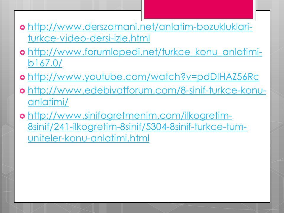  http://www.derszamani.net/anlatim-bozukluklari- turkce-video-dersi-izle.html http://www.derszamani.net/anlatim-bozukluklari- turkce-video-dersi-izle.html  http://www.forumlopedi.net/turkce_konu_anlatimi- b167.0/ http://www.forumlopedi.net/turkce_konu_anlatimi- b167.0/  http://www.youtube.com/watch?v=pdDIHAZ56Rc http://www.youtube.com/watch?v=pdDIHAZ56Rc  http://www.edebiyatforum.com/8-sinif-turkce-konu- anlatimi/ http://www.edebiyatforum.com/8-sinif-turkce-konu- anlatimi/  http://www.sinifogretmenim.com/ilkogretim- 8sinif/241-ilkogretim-8sinif/5304-8sinif-turkce-tum- uniteler-konu-anlatimi.html http://www.sinifogretmenim.com/ilkogretim- 8sinif/241-ilkogretim-8sinif/5304-8sinif-turkce-tum- uniteler-konu-anlatimi.html