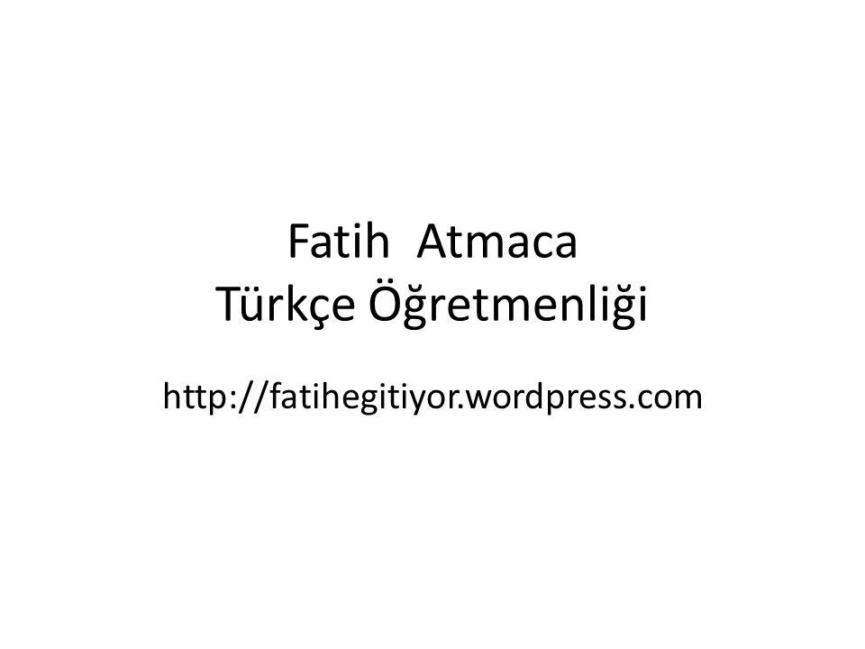 Fatih Atmaca Türkçe Öğretmenliği http://fatihegitiyor.wordpress.com