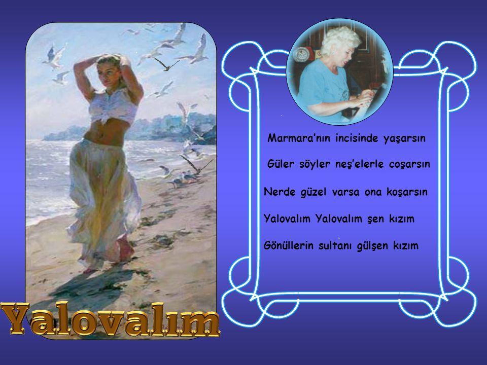 Marmara'nın incisinde yaşarsın Güler söyler neş'elerle coşarsın Nerde güzel varsa ona koşarsın Yalovalım Yalovalım şen kızım Gönüllerin sultanı gülşen kızım