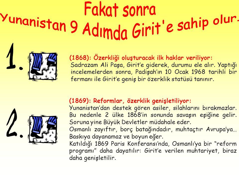 (1868): Özerkliği oluşturacak ilk haklar veriliyor: Sadrazam Ali Paşa, Girit'e giderek, durumu ele alır. Yaptığı incelemelerden sonra, Padişah'ın 10 O