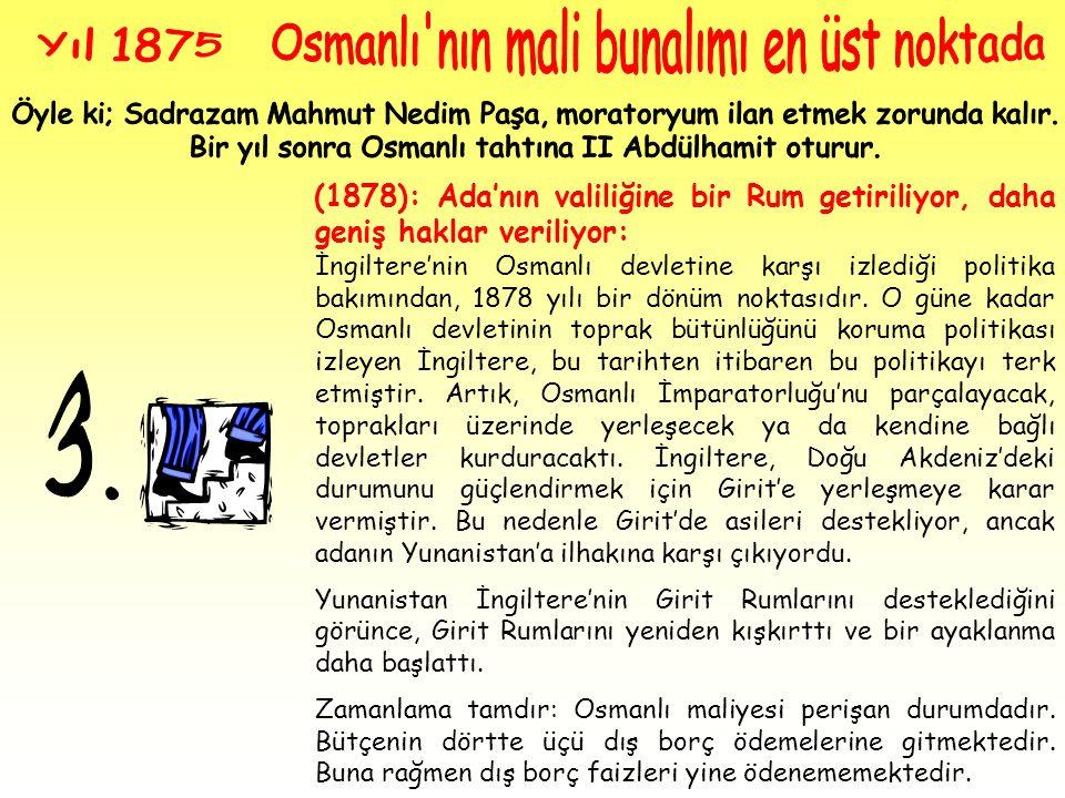 (1878): Ada'nın valiliğine bir Rum getiriliyor, daha geniş haklar veriliyor: İngiltere'nin Osmanlı devletine karşı izlediği politika bakımından, 1878 yılı bir dönüm noktasıdır.