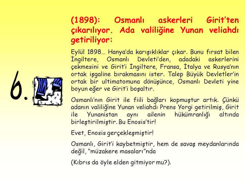 (1898): Osmanlı askerleri Girit'ten çıkarılıyor. Ada valiliğine Yunan veliahdı getiriliyor: Eylül 1898… Hanya'da karışıklıklar çıkar. Bunu fırsat bile