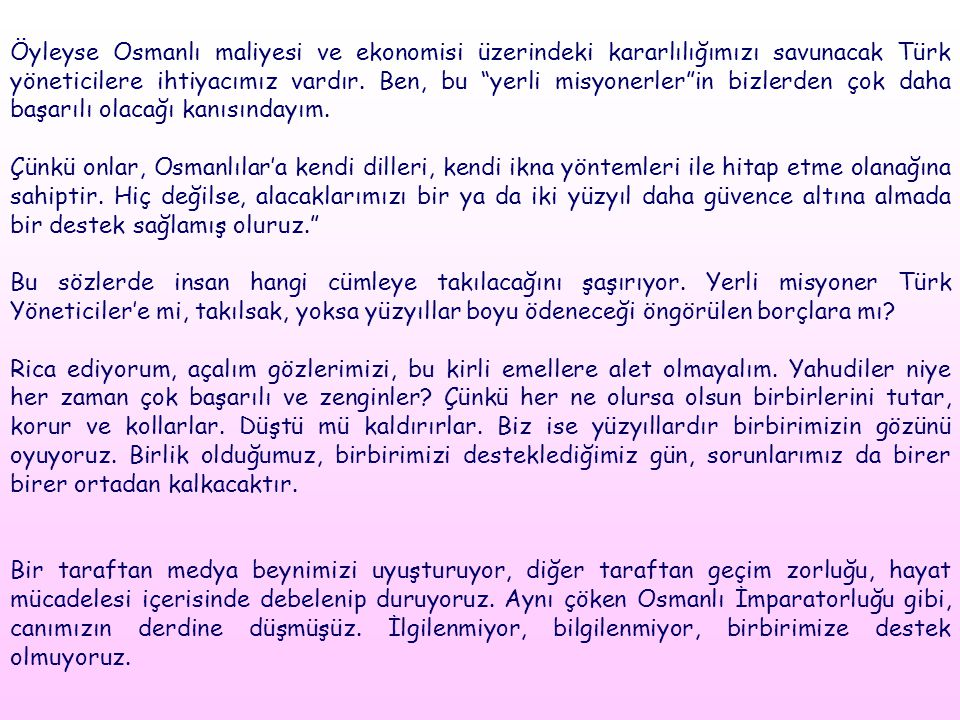 """Öyleyse Osmanlı maliyesi ve ekonomisi üzerindeki kararlılığımızı savunacak Türk yöneticilere ihtiyacımız vardır. Ben, bu """"yerli misyonerler""""in bizlerd"""