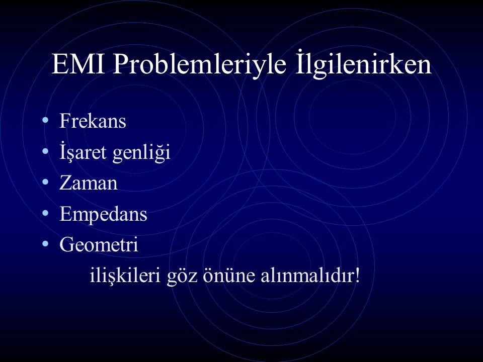 EMI Problemleriyle İlgilenirken Frekans İşaret genliği Zaman Empedans Geometri ilişkileri göz önüne alınmalıdır!