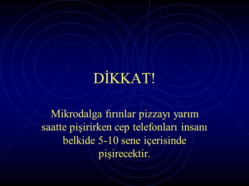 DİKKAT! Mikrodalga fırınlar pizzayı yarım saatte pişirirken cep telefonları insanı belkide 5-10 sene içerisinde pişirecektir.
