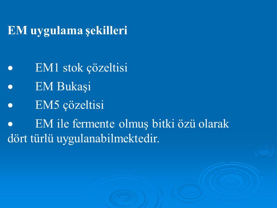 EM uygulama şekilleri  EM1 stok çözeltisi  EM Bukaşi  EM5 çözeltisi  EM ile fermente olmuş bitki özü olarak dört türlü uygulanabilmektedir.