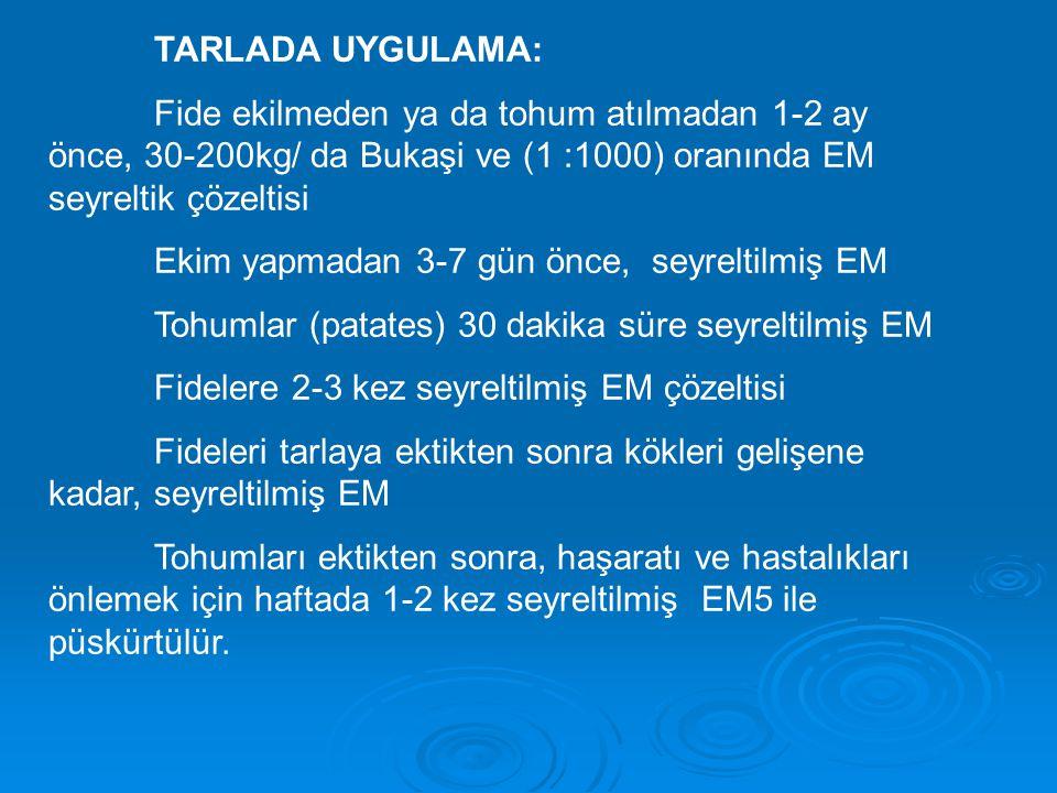 TARLADA UYGULAMA: Fide ekilmeden ya da tohum atılmadan 1-2 ay önce, 30-200kg/ da Bukaşi ve (1 :1000) oranında EM seyreltik çözeltisi Ekim yapmadan 3-7