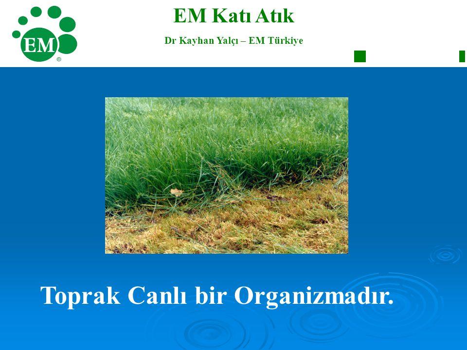 Toprak Canlı bir Organizmadır. EM Katı Atık Dr Kayhan Yalçı – EM Türkiye