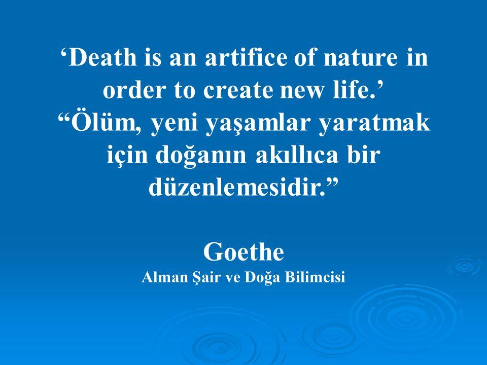 'Death is an artifice of nature in order to create new life.' Ölüm, yeni yaşamlar yaratmak için doğanın akıllıca bir düzenlemesidir. Goethe Alman Şair ve Doğa Bilimcisi