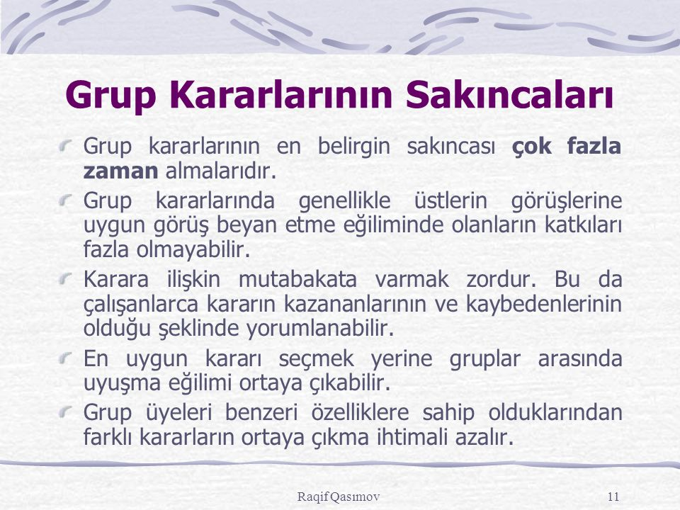 Raqif Qasımov11 Grup Kararlarının Sakıncaları Grup kararlarının en belirgin sakıncası çok fazla zaman almalarıdır. Grup kararlarında genellikle üstler