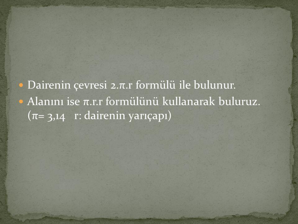 Dairenin çevresi 2.π.r formülü ile bulunur. Alanını ise π.r.r formülünü kullanarak buluruz. (π= 3,14 r: dairenin yarıçapı)