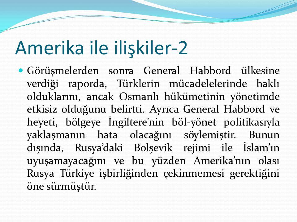 Amerika ile ilişkiler-2 Görüşmelerden sonra General Habbord ülkesine verdiği raporda, Türklerin mücadelelerinde haklı olduklarını, ancak Osmanlı hüküm