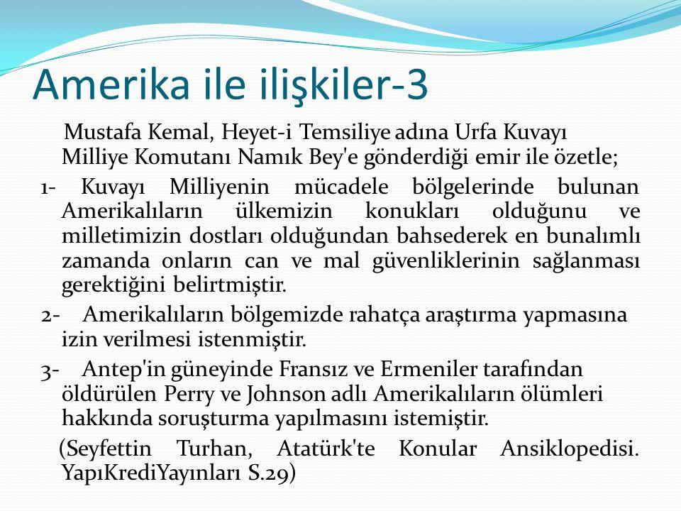 Amerika ile ilişkiler-3 Mustafa Kemal, Heyet-i Temsiliye adına Urfa Kuvayı Milliye Komutanı Namık Bey e gönderdiği emir ile özetle; 1- Kuvayı Milliyenin mücadele bölgelerinde bulunan Amerikalıların ülkemizin konukları olduğunu ve milletimizin dostları olduğundan bahsederek en bunalımlı zamanda onların can ve mal güvenliklerinin sağlanması gerektiğini belirtmiştir.