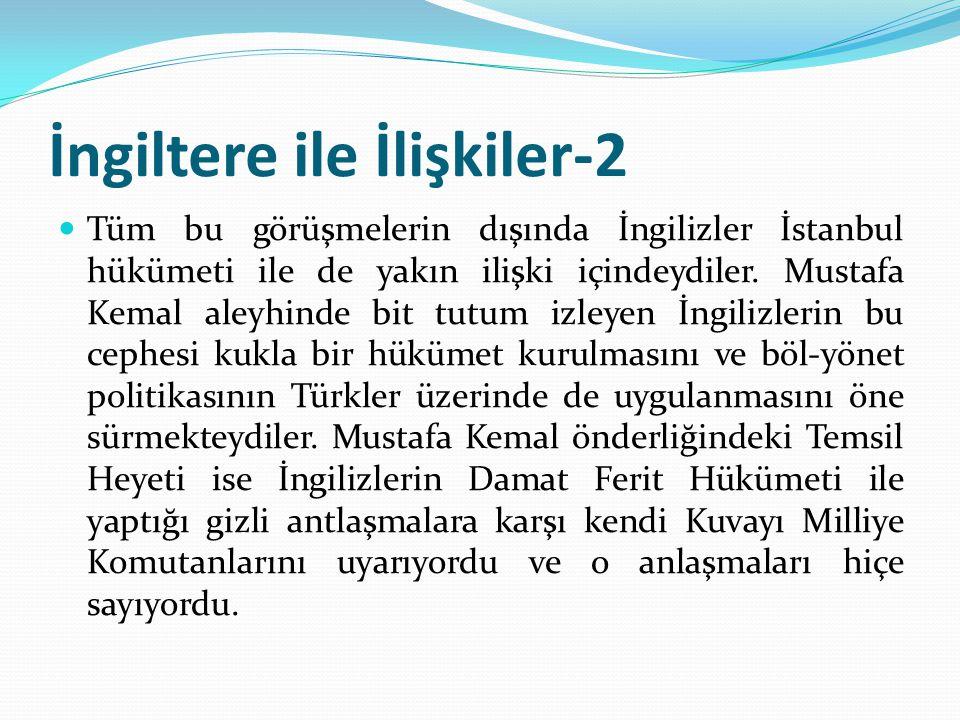 İngiltere ile İlişkiler-2 Tüm bu görüşmelerin dışında İngilizler İstanbul hükümeti ile de yakın ilişki içindeydiler. Mustafa Kemal aleyhinde bit tutum