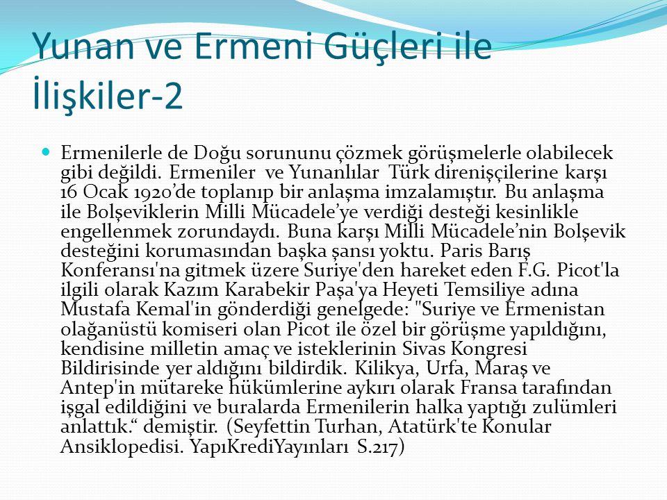 Yunan ve Ermeni Güçleri ile İlişkiler-2 Ermenilerle de Doğu sorununu çözmek görüşmelerle olabilecek gibi değildi. Ermeniler ve Yunanlılar Türk direniş