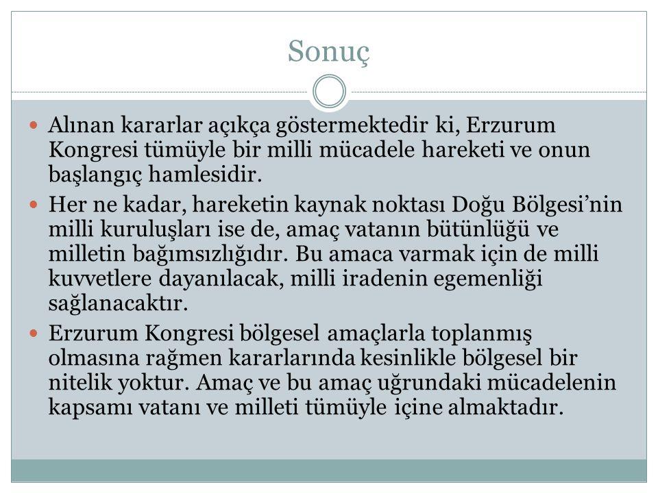 Sonuç Alınan kararlar açıkça göstermektedir ki, Erzurum Kongresi tümüyle bir milli mücadele hareketi ve onun başlangıç hamlesidir.