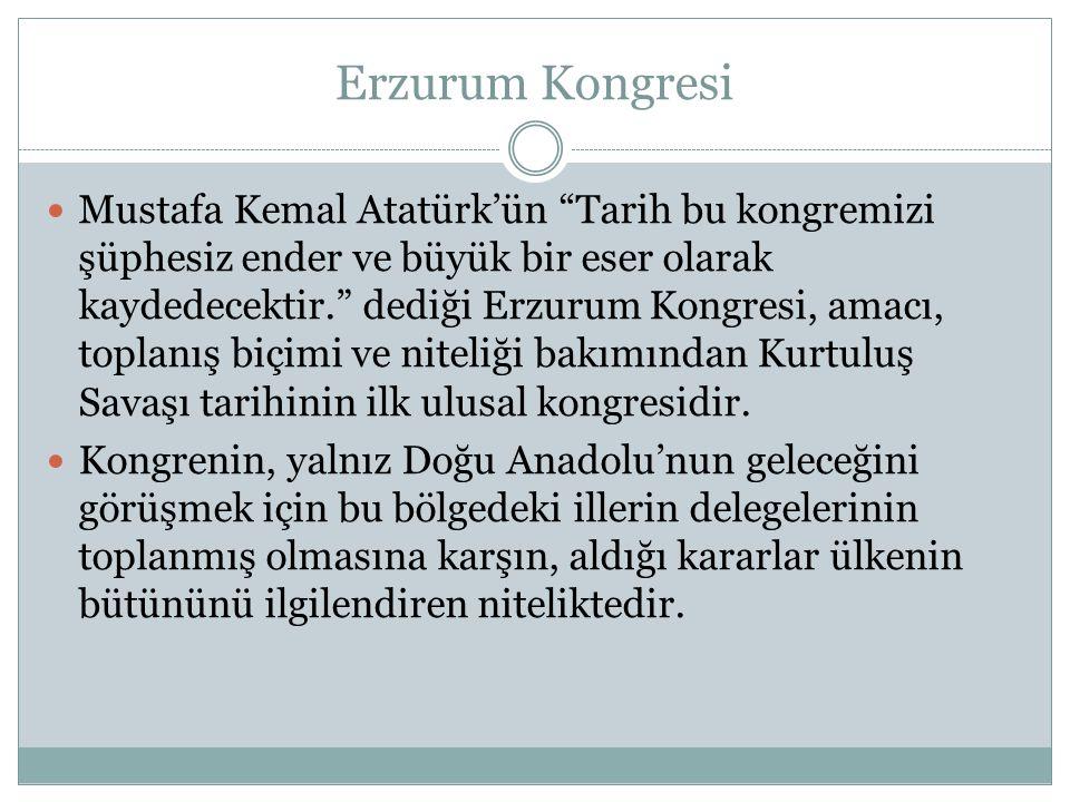 Mustafa Kemal Atatürk'ün Tarih bu kongremizi şüphesiz ender ve büyük bir eser olarak kaydedecektir. dediği Erzurum Kongresi, amacı, toplanış biçimi ve niteliği bakımından Kurtuluş Savaşı tarihinin ilk ulusal kongresidir.