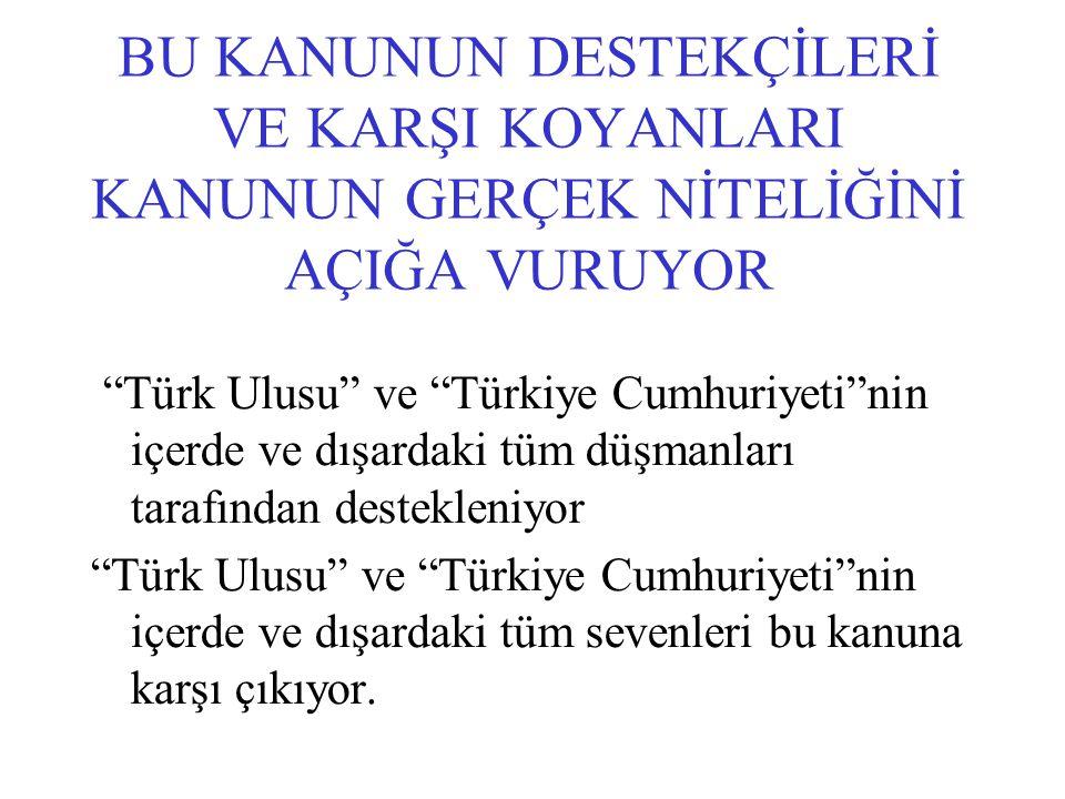 """BU KANUNUN DESTEKÇİLERİ VE KARŞI KOYANLARI KANUNUN GERÇEK NİTELİĞİNİ AÇIĞA VURUYOR """"Türk Ulusu"""" ve """"Türkiye Cumhuriyeti""""nin içerde ve dışardaki tüm dü"""