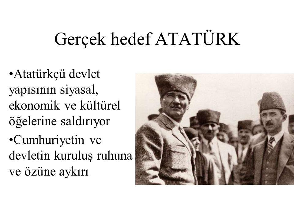 Gerçek hedef ATATÜRK Atatürkçü devlet yapısının siyasal, ekonomik ve kültürel öğelerine saldırıyor Cumhuriyetin ve devletin kuruluş ruhuna ve özüne ay