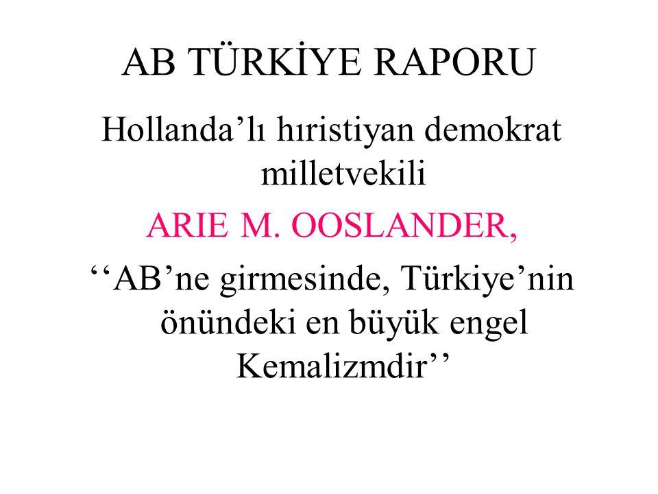 AB TÜRKİYE RAPORU Hollanda'lı hıristiyan demokrat milletvekili ARIE M. OOSLANDER, ''AB'ne girmesinde, Türkiye'nin önündeki en büyük engel Kemalizmdir'