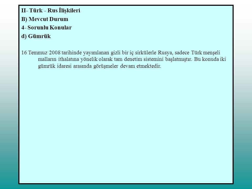 II- Türk - Rus İlişkileri B) Mevcut Durum 4- Sorunlu Konular d) Gümrük 16 Temmuz 2008 tarihinde yayımlanan gizli bir iç sirkülerle Rusya, sadece Türk