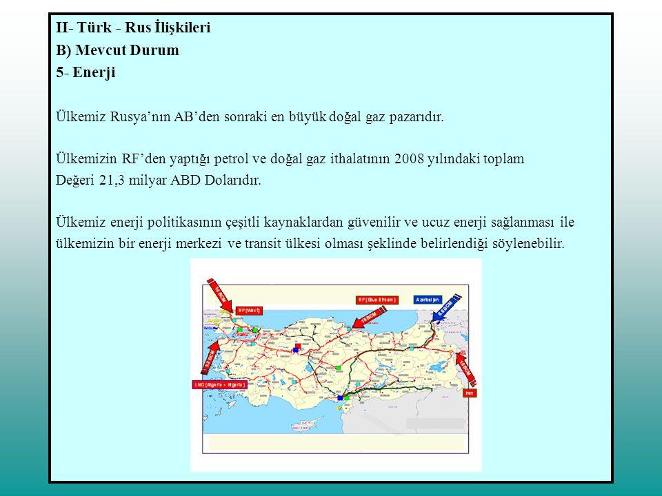 II- Türk - Rus İlişkileri B) Mevcut Durum 5- Enerji Ülkemiz Rusya'nın AB'den sonraki en büyük doğal gaz pazarıdır. Ülkemizin RF'den yaptığı petrol ve