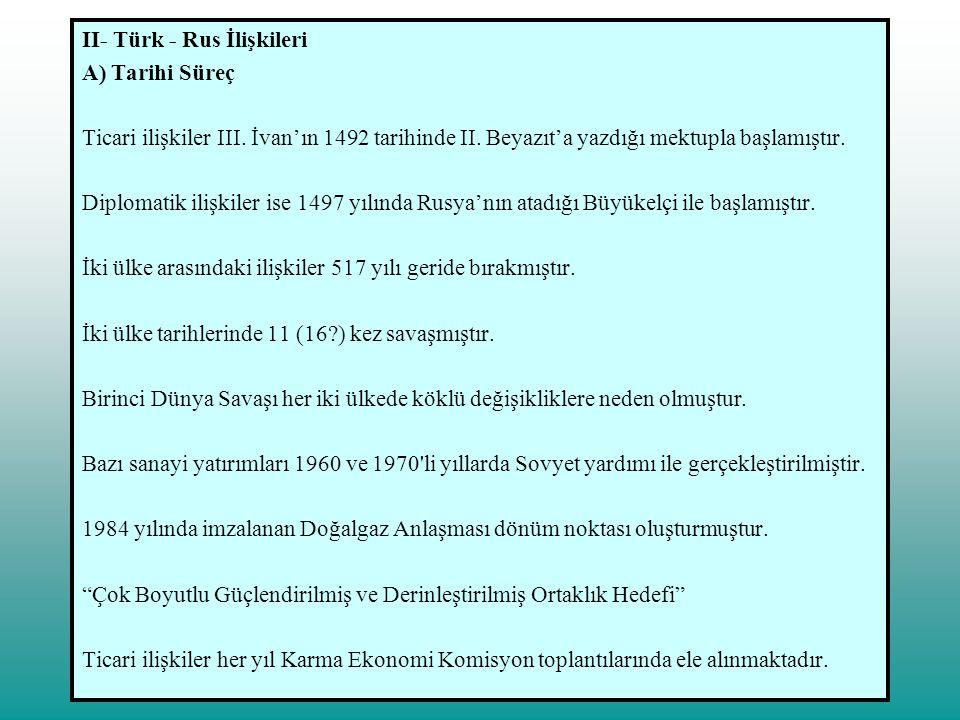 II- Türk - Rus İlişkileri B) Mevcut Durum 1- Dış Ticaret İki ülke ticareti 1984 yılında Özal döneminde imzalanan ve 1987 yılında yürürlüğe giren, mal bedelinin % 70'inin mal ve hizmetlerle karşılanması öngörülen doğalgaz anlaşmasıyla hız ve yeni bir boyut kazanmıştır.