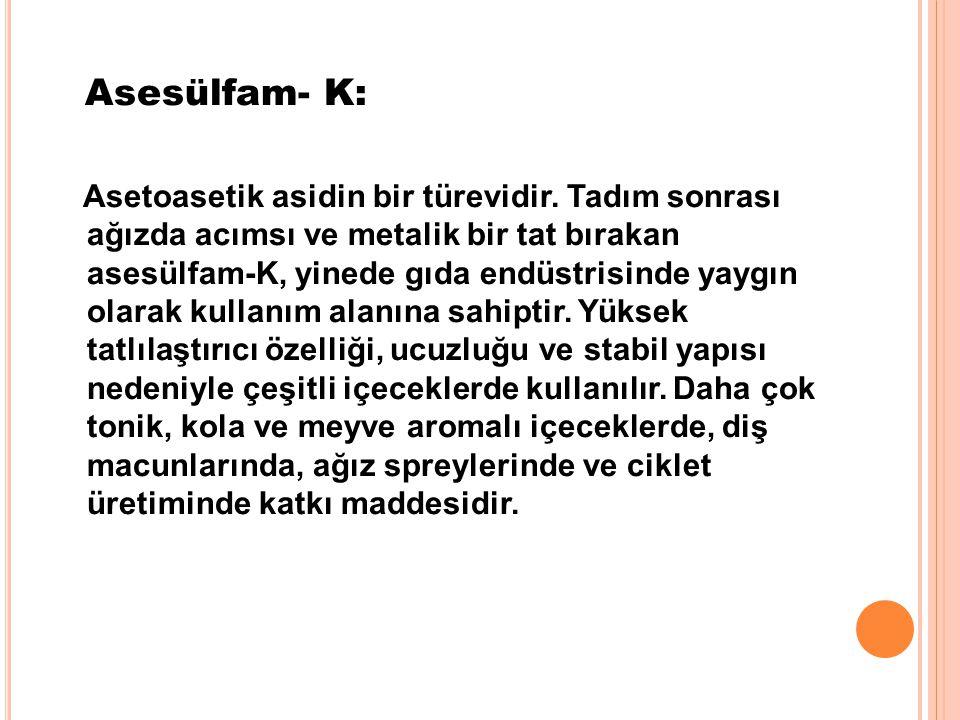Asesülfam- K: Asetoasetik asidin bir türevidir. Tadım sonrası ağızda acımsı ve metalik bir tat bırakan asesülfam-K, yinede gıda endüstrisinde yaygın o
