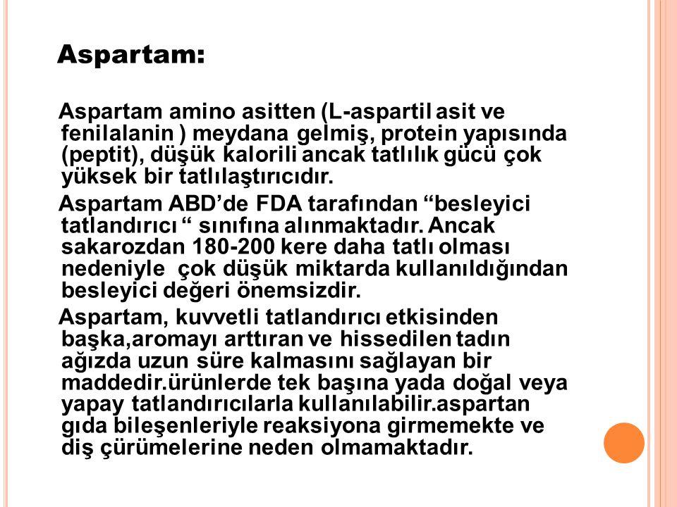 Aspartam: Aspartam amino asitten (L-aspartil asit ve fenilalanin ) meydana gelmiş, protein yapısında (peptit), düşük kalorili ancak tatlılık gücü çok