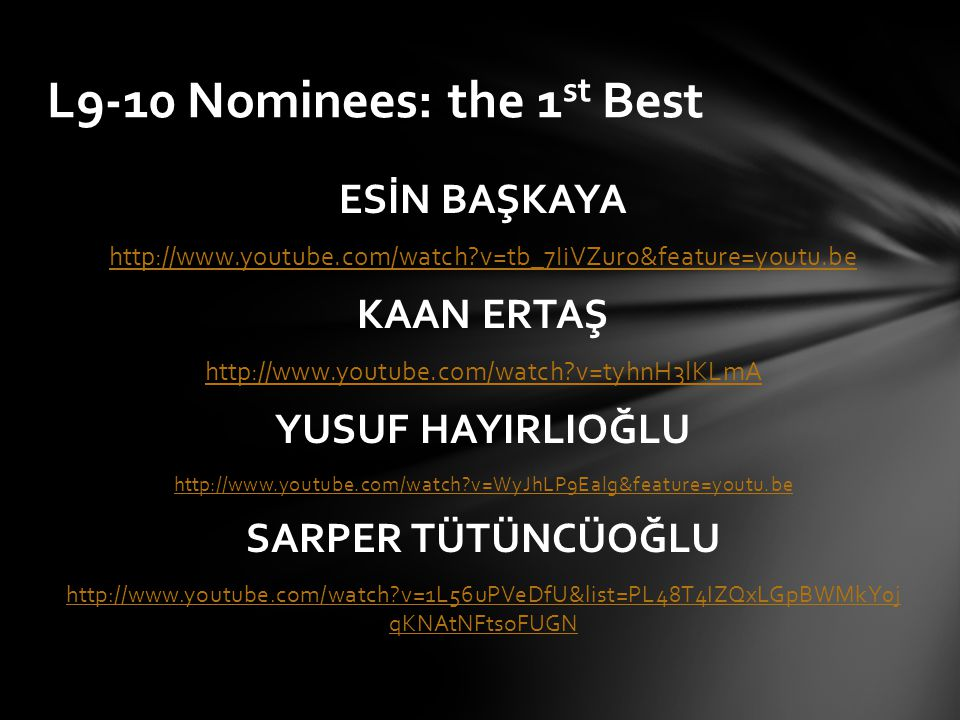 ESİN BAŞKAYA http://www.youtube.com/watch?v=tb_7IiVZur0&feature=youtu.be KAAN ERTAŞ http://www.youtube.com/watch?v=tyhnH3lKLmA YUSUF HAYIRLIOĞLU http://www.youtube.com/watch?v=WyJhLP9Ealg&feature=youtu.be SARPER TÜTÜNCÜOĞLU http://www.youtube.com/watch?v=1L56uPVeDfU&list=PL48T4IZQxLGpBWMkY0j qKNAtNFtsoFUGN L9-10 Nominees: the 1 st Best