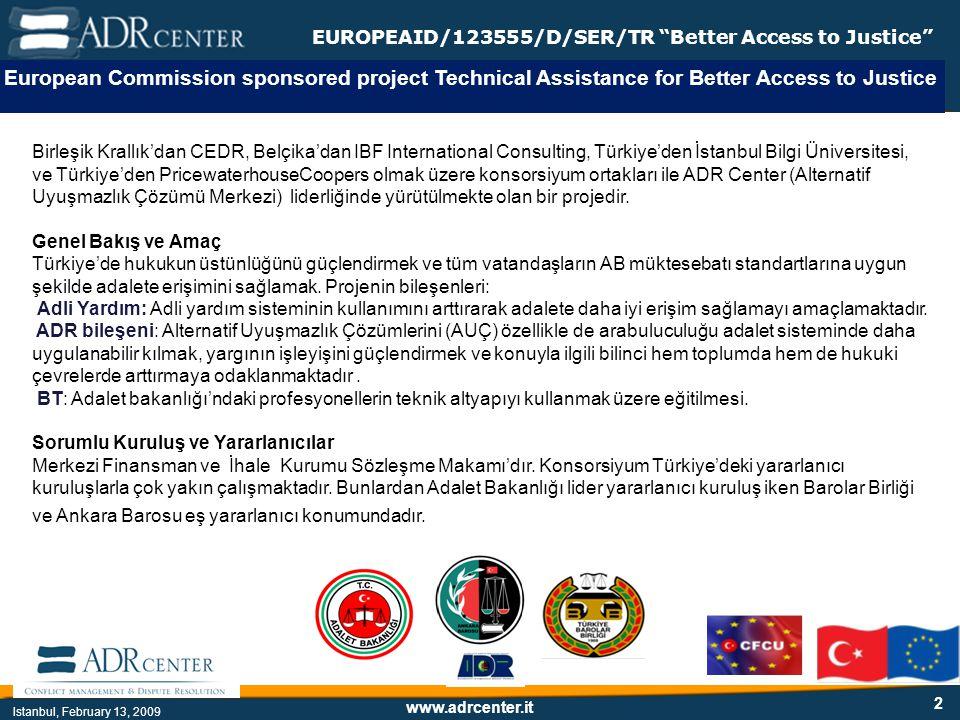 www.adrcenter.it Istanbul, February 13, 2009 EUROPEAID/123555/D/SER/TR Better Access to Justice 2 European Commission sponsored project Technical Assistance for Better Access to Justice Birleşik Krallık'dan CEDR, Belçika'dan IBF International Consulting, Türkiye'den İstanbul Bilgi Üniversitesi, ve Türkiye'den PricewaterhouseCoopers olmak üzere konsorsiyum ortakları ile ADR Center (Alternatif Uyuşmazlık Çözümü Merkezi) liderliğinde yürütülmekte olan bir projedir.