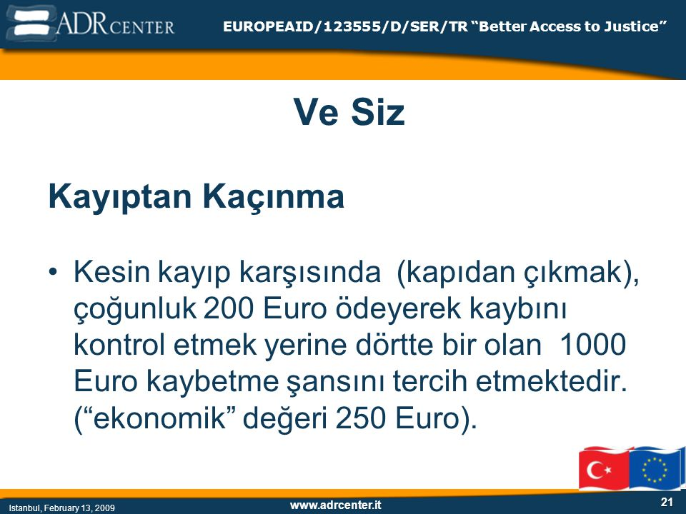 www.adrcenter.it Istanbul, February 13, 2009 EUROPEAID/123555/D/SER/TR Better Access to Justice 21 Ve Siz Kayıptan Kaçınma Kesin kayıp karşısında (kapıdan çıkmak), çoğunluk 200 Euro ödeyerek kaybını kontrol etmek yerine dörtte bir olan 1000 Euro kaybetme şansını tercih etmektedir.