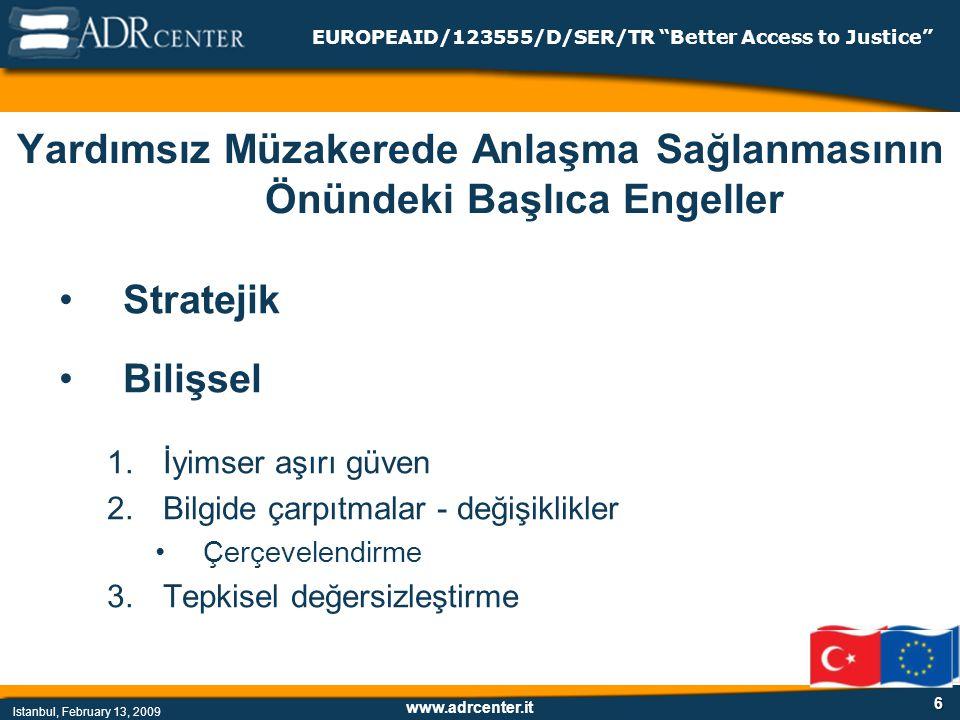 www.adrcenter.it Istanbul, February 13, 2009 EUROPEAID/123555/D/SER/TR Better Access to Justice 6 Yardımsız Müzakerede Anlaşma Sağlanmasının Önündeki Başlıca Engeller Stratejik Bilişsel 1.İyimser aşırı güven 2.Bilgide çarpıtmalar - değişiklikler Çerçevelendirme 3.Tepkisel değersizleştirme