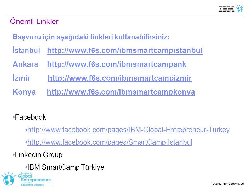 © 2012 IBM Corporation Önemli Linkler Başvuru için aşağıdaki linkleri kullanabilirsiniz: İstanbul http://www.f6s.com/ibmsmartcampistanbul http://www.f