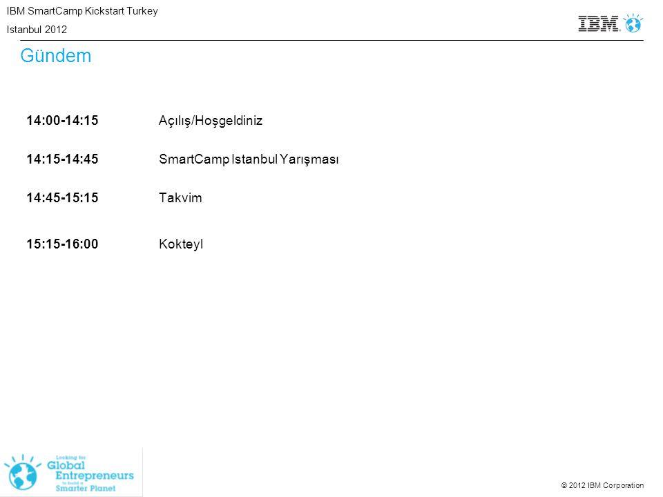 © 2012 IBM Corporation Gündem 14:00-14:15Açılış/Hoşgeldiniz 14:15-14:45SmartCamp Istanbul Yarışması 14:45-15:15Takvim 15:15-16:00Kokteyl IBM SmartCamp