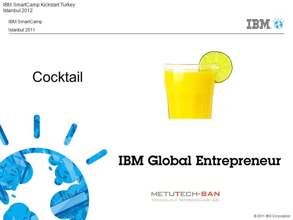 © 2011 IBM Corporation IBM SmartCamp Kickstart Turkey Istanbul 2012 IBM SmartCamp Istanbul 2011 Cocktail